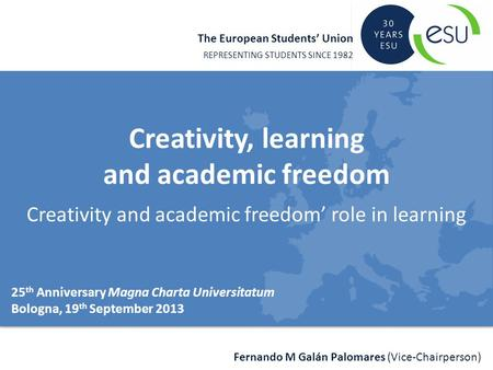 The European Students' Union REPRESENTING STUDENTS SINCE 1982 Fernando M Galán Palomares (Vice-Chairperson) Creativity, learning and academic freedom Creativity.