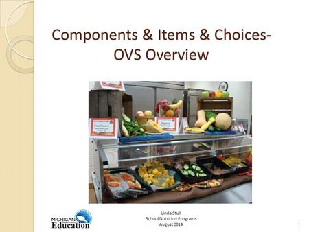 Components & Items & Choices- OVS Overview 1 Linda Stull School Nutrition Programs August 2014.