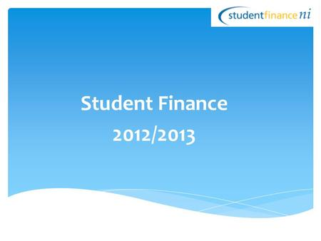 Student Finance 2012/2013. Full Time Higher Education - Eligibility Criteria - Financial Support Available - Exceptions Part Time Higher Education How.