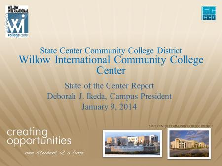 State Center Community College District Willow International Community College Center State of the Center Report Deborah J. Ikeda, Campus President January.