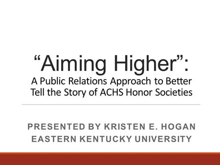 """Aiming Higher"": A Public Relations Approach to Better Tell the Story of ACHS Honor Societies PRESENTED BY KRISTEN E. HOGAN EASTERN KENTUCKY UNIVERSITY."