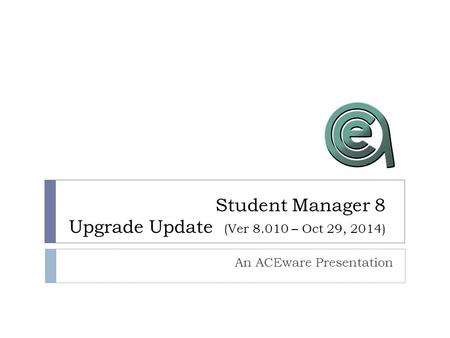 Student Manager 8 Upgrade Update (Ver 8.010 – Oct 29, 2014) An ACEware Presentation.