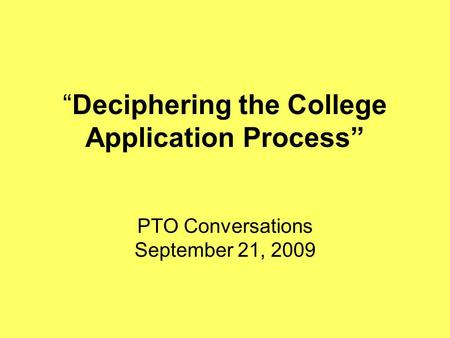"""Deciphering the College Application Process"" PTO Conversations September 21, 2009."