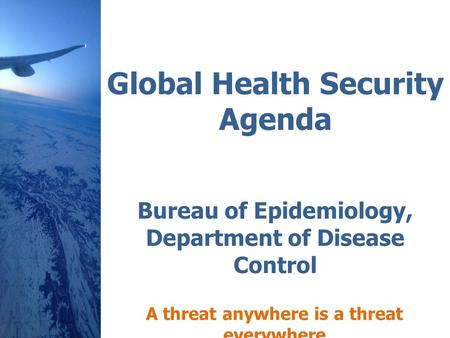 Global Health Security Agenda Bureau of Epidemiology, Department of Disease Control A threat anywhere is a threat everywhere.