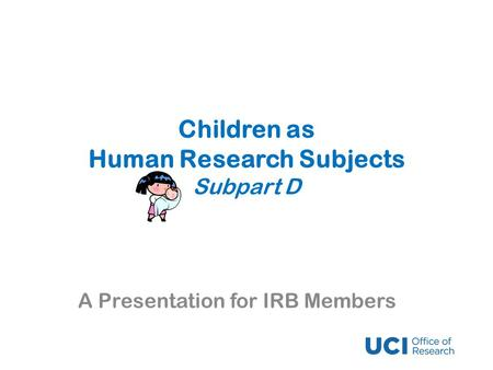 Children as Human Research Subjects Subpart D A Presentation for IRB Members.