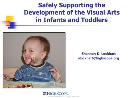 Safely Supporting the Development of the Visual Arts in Infants and Toddlers Shannon D. Lockhart slockhart@highscope.org.