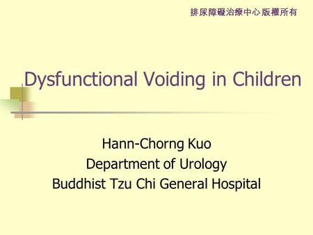 排尿障礙治療中心 版權所有 Dysfunctional Voiding in Children Hann-Chorng Kuo Department of Urology Buddhist Tzu Chi General Hospital.