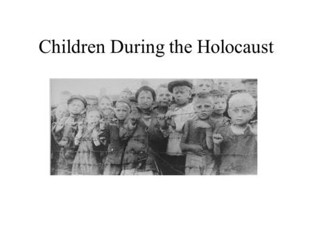 Children During the Holocaust. Children and the Holocaust Approximately one million Jewish children under 15 were murdered by the Nazis The experience.