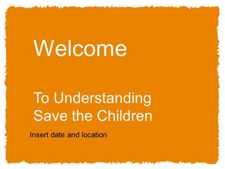 11 Welcome To Understanding Save the Children Insert date and location.