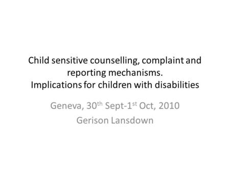 Child sensitive counselling, complaint and reporting mechanisms. Implications for children with disabilities Geneva, 30 th Sept-1 st Oct, 2010 Gerison.