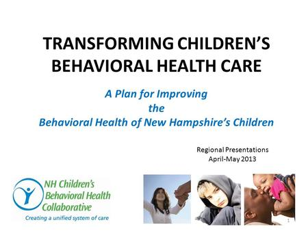 A Plan for Improving the Behavioral Health of New Hampshire's Children TRANSFORMING CHILDREN'S BEHAVIORAL HEALTH CARE Regional Presentations April-May.