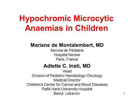 1 Hypochromic Microcytic Anaemias in Children Mariane de Montalembert, MD Service de Pédiatrie Hospital Necker Paris, France Adlette C. Inati, MD Head.