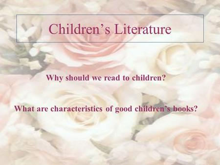 Children's Literature Why should we read to children? What are characteristics of good children's books?