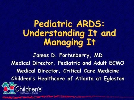 Pediatric ARDS: Understanding It and Managing It James D. Fortenberry, MD Medical Director, Pediatric and Adult ECMO Medical Director, Critical Care Medicine.