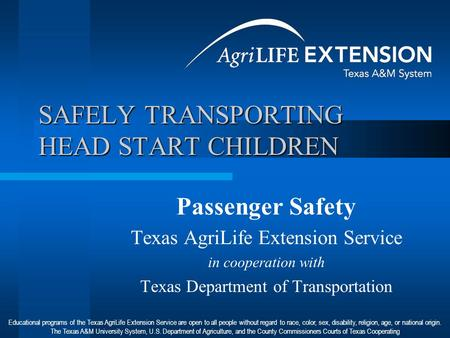SAFELY TRANSPORTING HEAD START CHILDREN Passenger Safety Texas AgriLife Extension Service in cooperation with Texas Department of Transportation Educational.