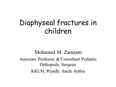 Diaphyseal fractures in children Mohamed M. Zamzam Associate Professor & Consultant Pediatric Orthopedic Surgeon KKUH, Riyadh, Saudi Arabia.