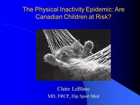 The Physical Inactivity Epidemic: Are Canadian Children at Risk? Claire LeBlanc MD, FRCP, Dip Sport Med.