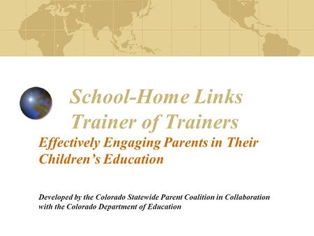 School-Home Links Trainer of Trainers Effectively Engaging Parents in Their Children's Education Developed by the Colorado Statewide Parent Coalition in.