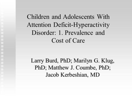 Children and Adolescents With Attention Deficit-Hyperactivity Disorder: 1. Prevalence and Cost of Care Larry Burd, PhD; Marilyn G. Klug, PhD; Matthew J.