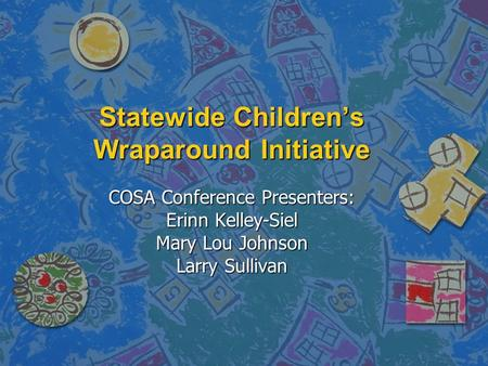 Statewide Children's Wraparound Initiative COSA Conference Presenters: Erinn Kelley-Siel Mary Lou Johnson Larry Sullivan.