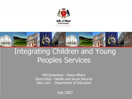 Integrating Children and Young Peoples Services Will Greenhow - Home Affairs David Killip - Health and Social Security John Cain - Department of Education.