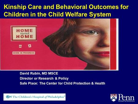 Kinship Care and Behavioral Outcomes for Children in the Child Welfare System David Rubin, MD MSCE Director or Research & Policy Safe Place: The Center.