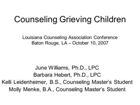 Counseling Grieving Children Louisiana Counseling Association Conference Baton Rouge, LA – October 10, 2007 June Williams, Ph.D., LPC Barbara Hebert, Ph.D.,