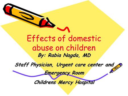 Effects of domestic abuse on children By: Rabia Nagda, MD Staff Physician, Urgent care center and Emergency Room Childrens Mercy Hospital.