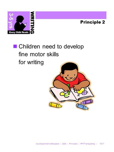 Iowa Department of Education ::: 2006 ::: Principle 2 ::: PPT/Transparency ::: W2-1 Principle 2 Children need to develop fine motor skills for writing.