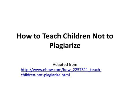 How to Teach Children Not to Plagiarize Adapted from:  children-not-plagiarize.html