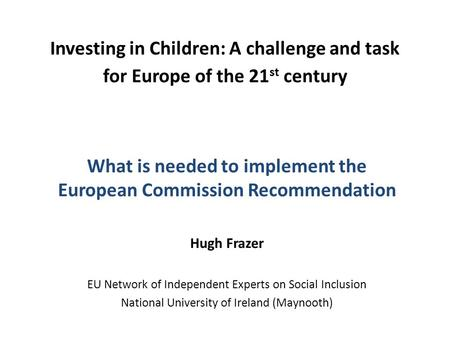 Investing in Children: A challenge and task for Europe of the 21 st century What is needed to implement the European Commission Recommendation Hugh Frazer.