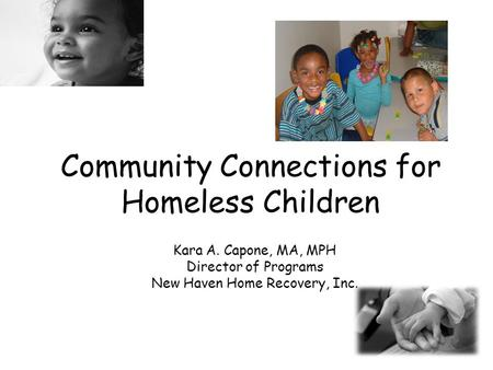Community Connections for Homeless Children Kara A. Capone, MA, MPH Director of Programs New Haven Home Recovery, Inc.