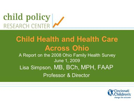 Child Health and Health Care Across Ohio A Report on the 2008 Ohio Family Health Survey June 1, 2009 Lisa Simpson, MB, BCh, MPH, FAAP Professor & Director.