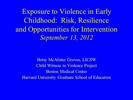 Exposure to Violence in Early Childhood: Risk, Resilience and Opportunities for Intervention September 13, 2012 Betsy McAlister Groves, LICSW Child Witness.