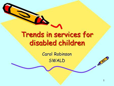 1 Trends in services for disabled children Carol Robinson SWALD.
