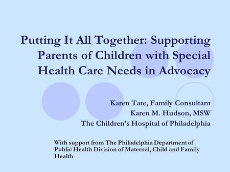 Putting It All Together: Supporting Parents of Children with Special Health Care Needs in Advocacy Karen Tate, Family Consultant Karen M. Hudson, MSW The.
