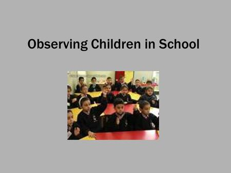 Observing Children in School. Aims To learn how to observe children in one of their natural habitats To understand how children experience their worlds.