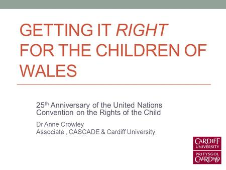 GETTING IT RIGHT FOR THE CHILDREN OF WALES 25 th Anniversary of the United Nations Convention on the Rights of the Child Dr Anne Crowley Associate, CASCADE.