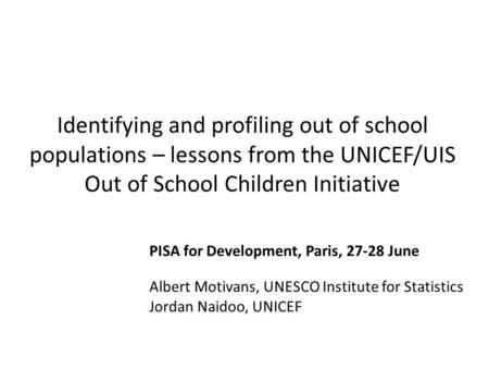 Identifying and profiling out of school populations – lessons from the UNICEF/UIS Out of School Children Initiative PISA for Development, Paris, 27-28.