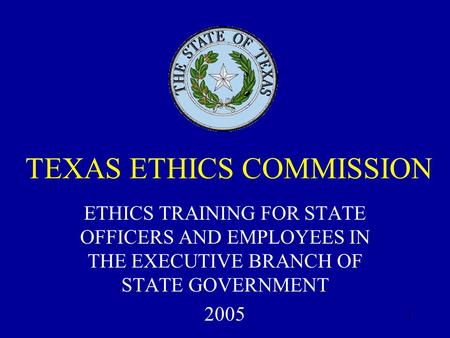 1 TEXAS ETHICS COMMISSION ETHICS TRAINING FOR STATE OFFICERS AND EMPLOYEES IN THE EXECUTIVE BRANCH OF STATE GOVERNMENT 2005.