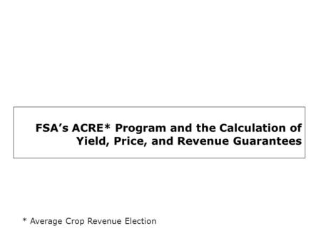 FSA's ACRE* Program and the Calculation of Yield, Price, and Revenue Guarantees * Average Crop Revenue Election.
