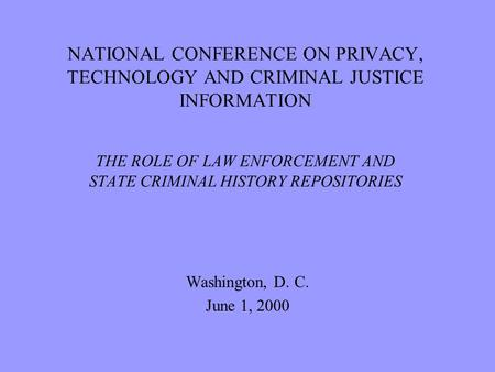 NATIONAL CONFERENCE ON PRIVACY, TECHNOLOGY AND CRIMINAL JUSTICE INFORMATION THE ROLE OF LAW ENFORCEMENT AND STATE CRIMINAL HISTORY REPOSITORIES Washington,