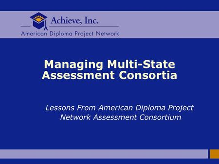 Managing Multi-State Assessment Consortia Lessons From American Diploma Project Network Assessment Consortium.