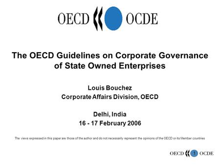 1 The OECD Guidelines on Corporate Governance of State Owned Enterprises Louis Bouchez Corporate Affairs Division, OECD Delhi, India 16 - 17 February 2006.