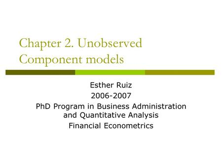 Chapter 2. Unobserved Component models Esther Ruiz 2006-2007 PhD Program in Business Administration and Quantitative Analysis Financial Econometrics.