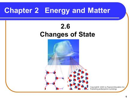 1 Chapter 2Energy and Matter 2.6 Changes of State Copyright © 2005 by Pearson Education, Inc. Publishing as Benjamin Cummings.