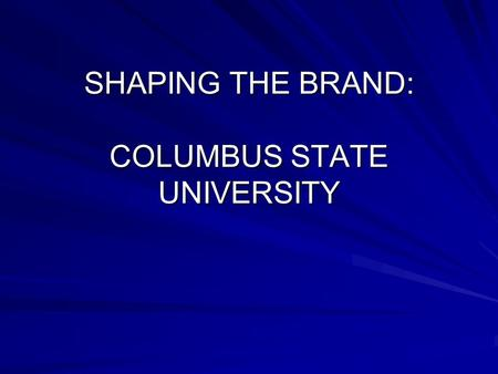 SHAPING THE BRAND: COLUMBUS STATE UNIVERSITY. Branding Partner-- Cavelle Consulting Group Bob Harty, President – –Started last year with a charge to: