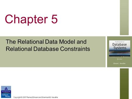 Copyright © 2007 Ramez Elmasri and Shamkant B. Navathe Chapter 5 The Relational Data Model and Relational Database Constraints.
