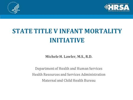 STATE TITLE V INFANT MORTALITY INITIATIVE Michele H. Lawler, M.S., R.D. Department of Health and Human Services Health Resources and Services Administration.