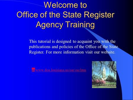 Welcome to Office of the State Register Agency Training  www.doa.louisiana.us/osr/osr.htm This tutorial is designed to acquaint you with the publications.